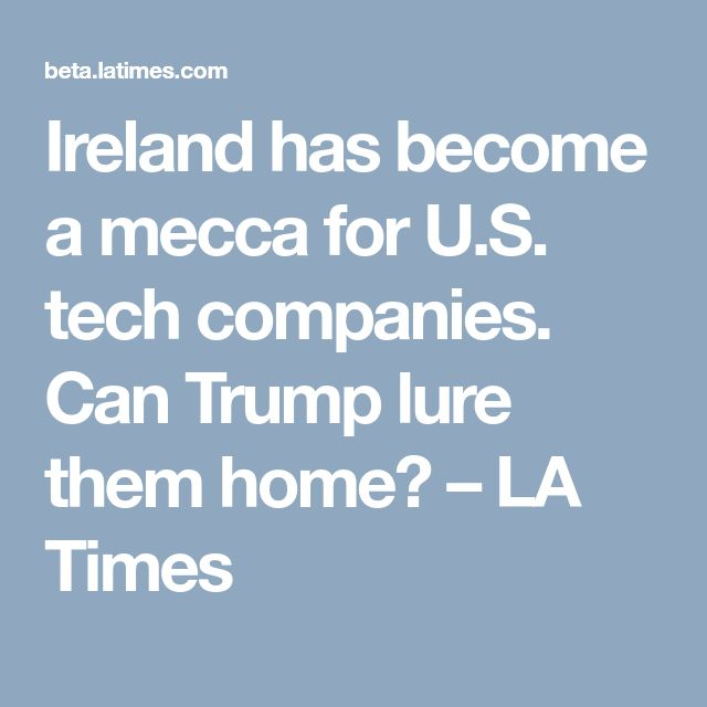 Ireland has become a mecca for U.S. tech companies. Can Trump lure them home? – LA Times