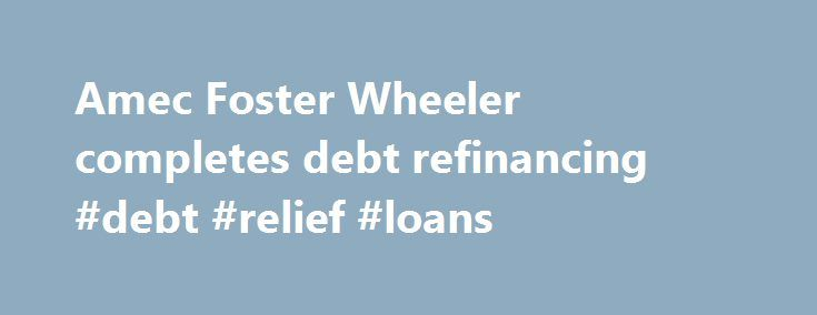 Amec Foster Wheeler completes debt refinancing #debt #relief #loans http://debt.nef2.com/amec-foster-wheeler-completes-debt-refinancing-debt-relief-loans/  #refinancing debt # Amec Foster Wheeler completes debt refinancing LONDON–Amec Foster Wheeler PLC (AMFW.LN) said Wednesday it has completed a 1.7 billion pound ($2.37 billion refinancing of its main debt facilities with a syndicate of 20 banks. The international engineering and project management company said the new facility is in three…