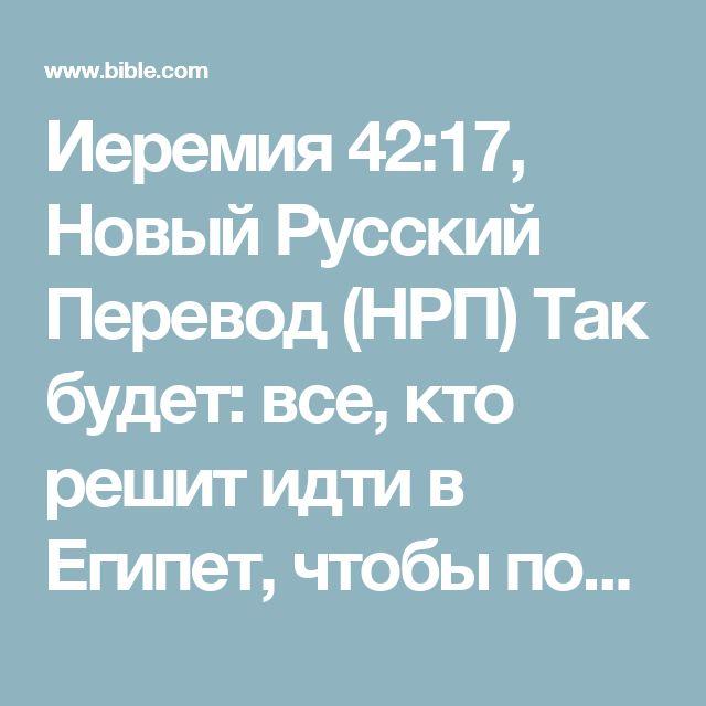 Иеремия 42:17, Новый Русский Перевод (НРП) Так будет: все, кто решит идти в Египет, чтобы поселиться там, умрут от меча, голода и мора; никто из них не уцелеет и не спасется от беды, которую Я на...