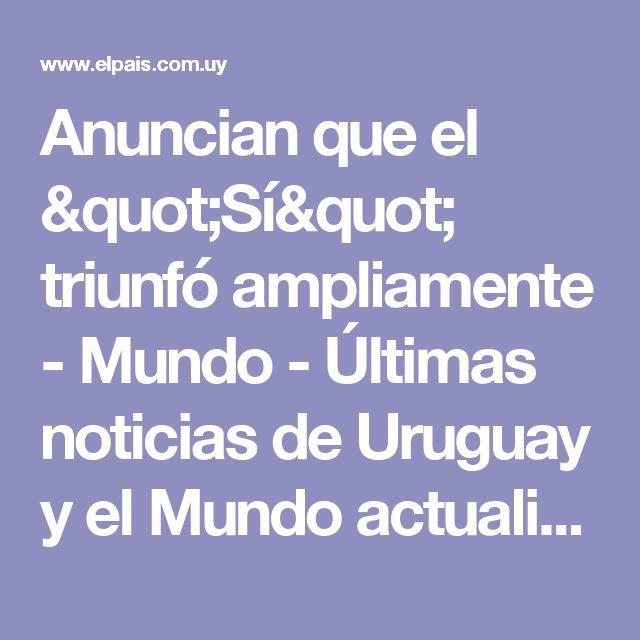"""Anuncian que el """"Sí"""" triunfó ampliamente - Mundo - Últimas noticias de Uruguay y el Mundo actualizadas - Diario EL PAIS Uruguay"""