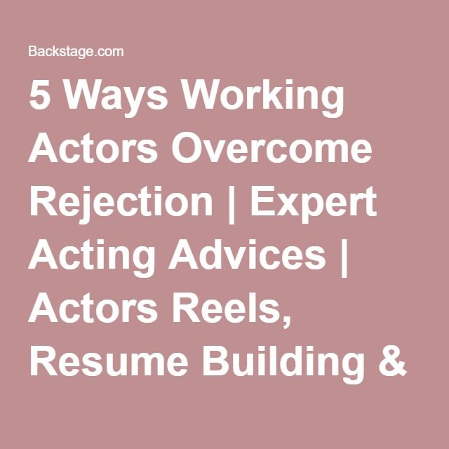 5 Ways Working Actors Overcome Rejection | Expert Acting Advices | Actors Reels, Resume Building & Insider Tips | Backstage | Backstage