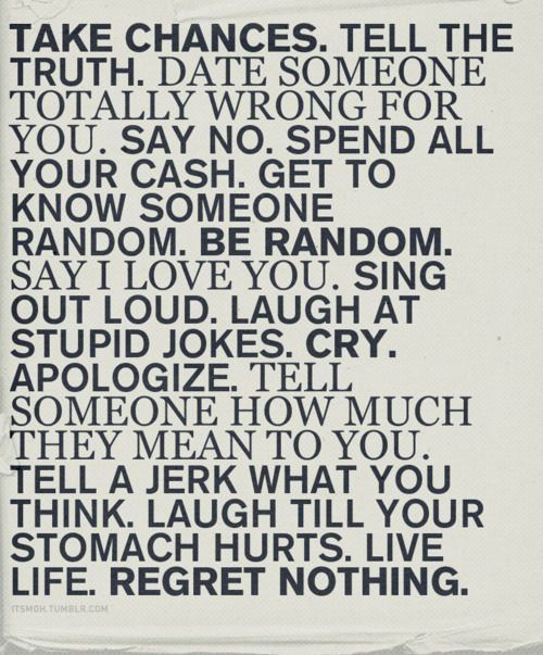 Take chances. Tell the truth. Date someone totally wrong for you. Say