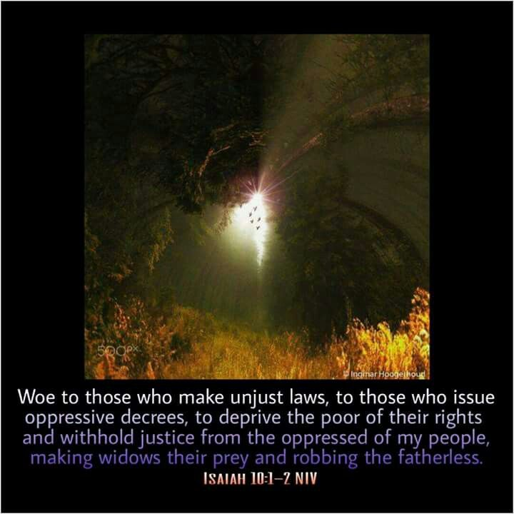 Isaiah 10:1-2 NIV Woe to those who make unjust laws, to those who issue oppressive decrees,  to deprive the poor of their rights and withhold justice from the oppressed of my people, making widows their prey and robbing the fatherless.