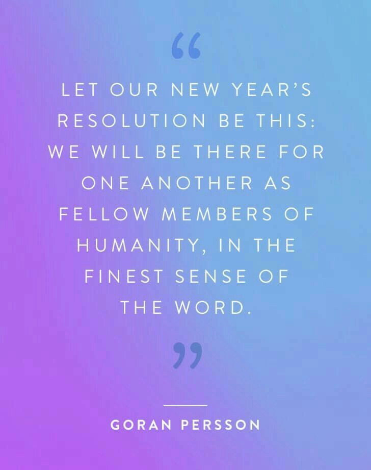 Let our new year's resolution be this: we will be there for one another as fellow members of humanity, in the finest sense of the word. -Goran Persson
