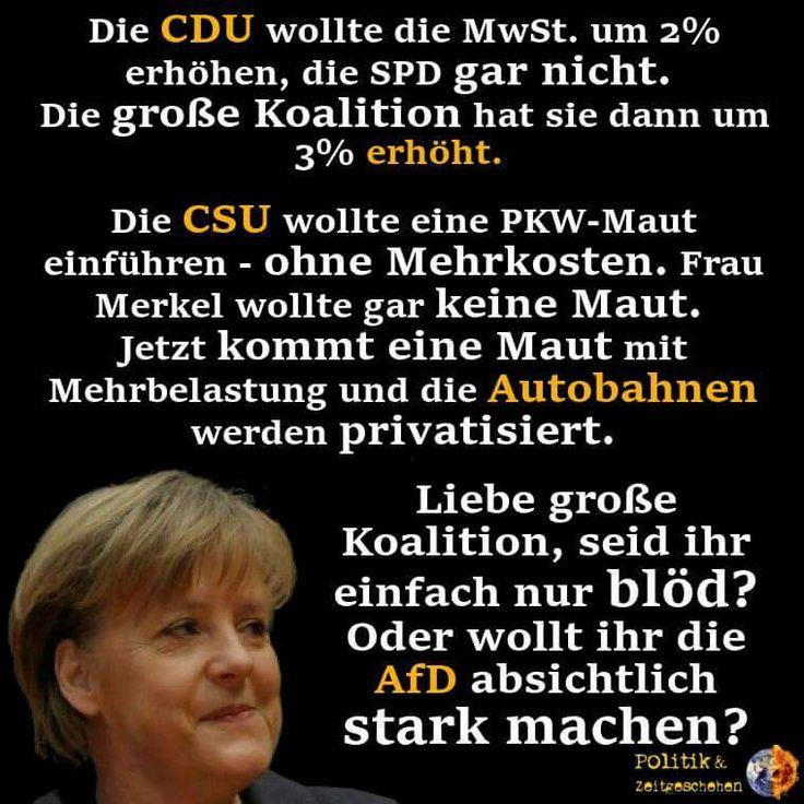 Die CDU wollte die MwSt. um 2% erhöhen, die SPD gar nicht. Die große Koalition hat sie dann um 3% erhöht. Die CSU wollte eine PKW-Maut einführen - ohne Mehrkosten. Frau Merkel wollte gar keine Maut. Jetzt kommt eine Maut mit Mehrbelastung und die Autobahnen werden privatisiert. Liebe große Koalition, seid ihr einfach nur blöd? Oder wollt ihr die AfD absichtlich stark machen?