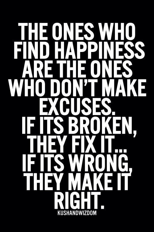 the ones who find happiness are the ones who don't make excuses. if its broken, they fix it.. if its wrong they make it right.