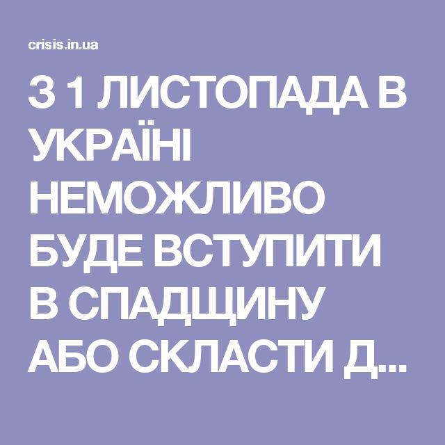 З 1 ЛИСТОПАДА В УКРАЇНІ НЕМОЖЛИВО БУДЕ ВСТУПИТИ В СПАДЩИНУ АБО СКЛАСТИ ДОГОВІР ДАРУВАННЯ — Хроники Перманентного Кризиса в Украине