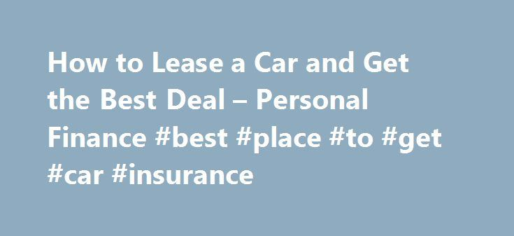 How to Lease a Car and Get the Best Deal – Personal Finance #best #place #to #get #car #insurance http://zimbabwe.nef2.com/how-to-lease-a-car-and-get-the-best-deal-personal-finance-best-place-to-get-car-insurance/  # How to Lease a Car and Get the Best Deal Tips Over time, the cost of leasing several cars will likely exceed the purchase price of a new or used car. Don't tell a car dealer you plan to lease until after you've negotiated the car's purchase price. Beware salespeople who focus…