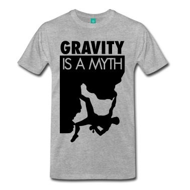 Gravity is a myth: Climb, bouldering, climber, climbing, climbing t-shirt, climbing shirt, rock, sport, extreme, free climbing, boulder, funny, quote, mountain, chalk, indoor, outdoor, hiking,