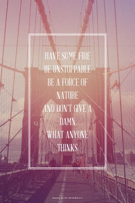 Have some fire be unstoppable be a force of nature and don't give a damn what anyone thinks
