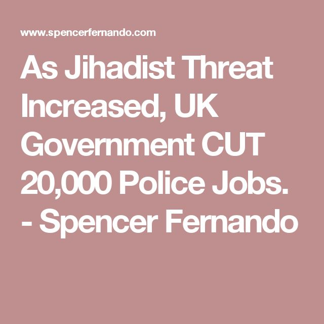As Jihadist Threat Increased, UK Government CUT 20,000 Police Jobs. - Spencer Fernando