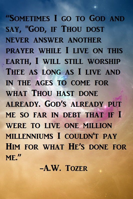 """Sometimes I go to God and say, """"God, if Thou dost never answer another prayer while I live on this Earth, I will still worship Thee as long as I live and in the ages to come for what Thou hast done already."""" God's already put me so far in debt that if I were to live one million millenniums I couldn't pay Him for what He's done for me. A.W. Tozer"""