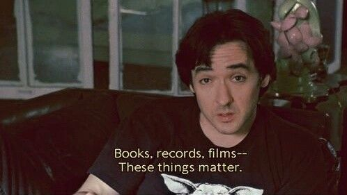 """""""Books, records, films-- These things matter"""" - High Fidelity (2000)"""