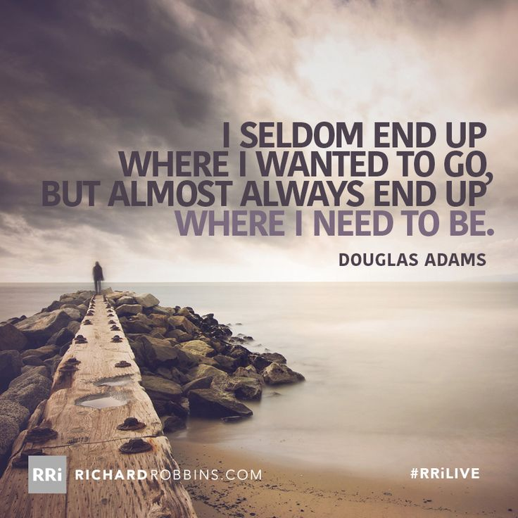 I seldom end up where I wanted to go, but almost always end up where I need to be. #RRiLIVE www.richardrobbins.com