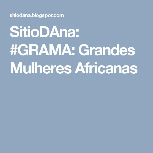 SitioDAna: #GRAMA: Grandes Mulheres Africanas