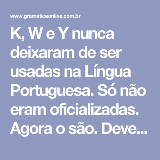 K, W e Y nunca deixaram de ser usadas na Língua Portuguesa. Só não eram oficializadas. Agora o são.  Devem ser usadas respeitando as seguintes regras:  1) São usadas em siglas, símbolos e palavras indicadoras de unidades de medida de uso internacional:  Km, kg, W (watt).  2) São usadas em palavras e nomes estrangeiros e seus derivados. O mesmo ocorre com o trema:  Waffle, ketchup, kantismo,kart, yakuza, yin-yang, yuppie, wagneriano, walkie-talkie, Kuwait, malawiano, Müller, mülleriano…