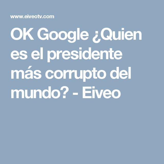 OK Google ¿Quien es el presidente más corrupto del mundo? - Eiveo