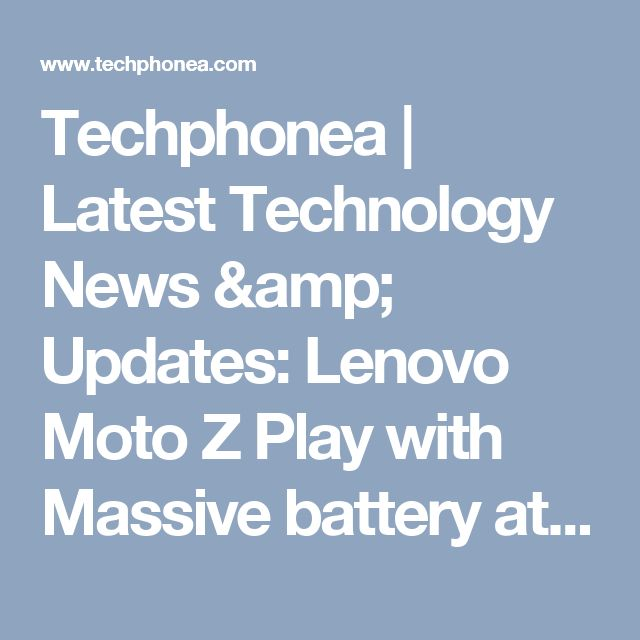 Techphonea | Latest Technology News & Updates: Lenovo Moto Z Play with Massive battery at Rs. 24,999