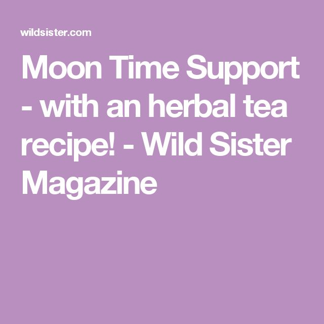 Moon Time Support - with an herbal tea recipe! - Wild Sister Magazine
