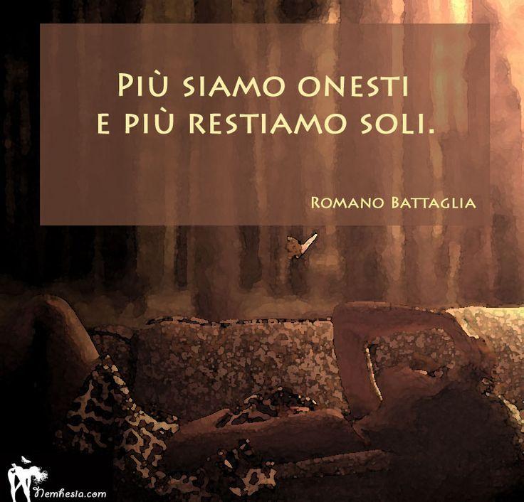Più siamo onesti e più restiamo soli. (Romano Battaglia) #aforismi #citazioni #frasi #celebri #romano #battaglia #donna #onestà #solitudine #malinconia #abbandono #sincerità
