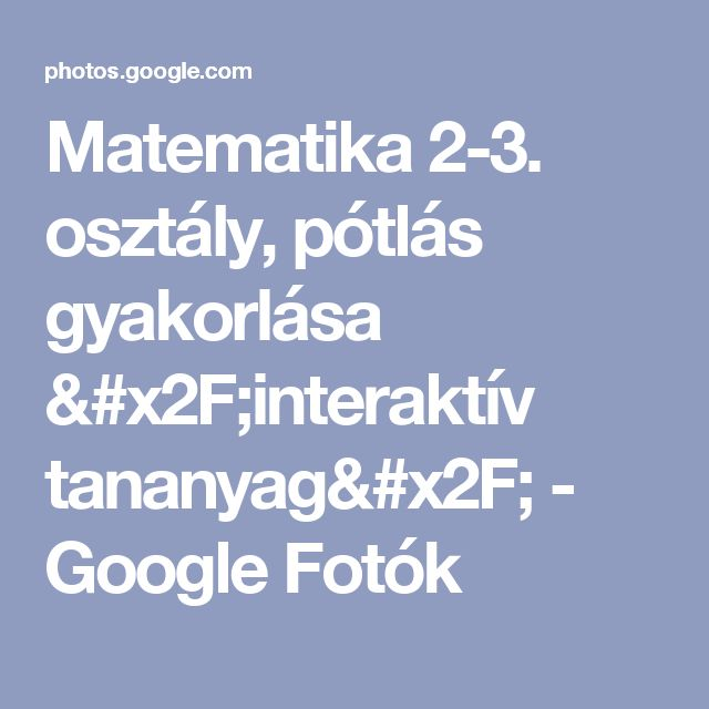 Matematika 2-3. osztály, pótlás gyakorlása /interaktív tananyag/ - Google Fotók