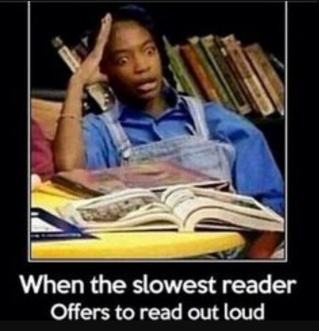 This has been my face for the last two years at middle school. I've always been a fast reader, so when the teacher calls on the slowest reader in the class, I inwardly groan. Because once they're done with the first word, I'm done with the paragraph.