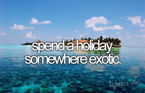 bucket list: spend a holiday somewhere exotic