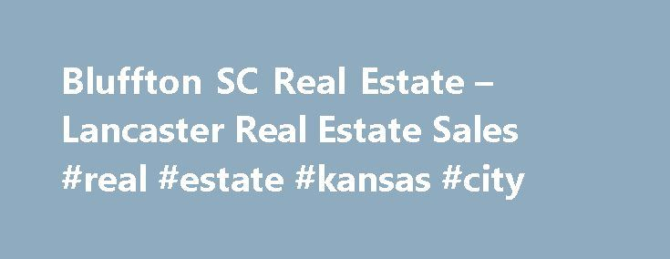 Bluffton SC Real Estate – Lancaster Real Estate Sales #real #estate #kansas #city http://real-estate.remmont.com/bluffton-sc-real-estate-lancaster-real-estate-sales-real-estate-kansas-city/  #bluffton sc real estate # Bluffton, SC Real Estate Bluffton SC real estate is a diverse coastal development brimming with history and tradition. A Southern coastal retreat, just over the bridge from Hilton Head Island, Bluffton offers dramatic waterfront views, gracious living and undisturbed nature…