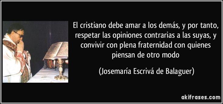 El cristiano debe amar a los demás, y por tanto, respetar las opiniones contrarias a las suyas, y convivir con plena fraternidad con quienes piensan de otro modo (Josemaría Escrivá de Balaguer)