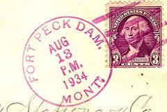 A postmark from Fort Peck Dam (8/13/1934). The Fort Peck post office was initially known as Fort Peck Dam, taking its name from the new dam being built just to the south of the townsite. The post office opened on May 16, 1934; on September 1, 1934 the name was shortened to Fort Peck.