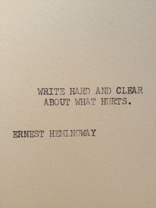 """Write hard and clear about what hurts."" --Ernest Hemingway"