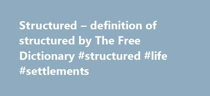 Structured – definition of structured by The Free Dictionary #structured #life #settlements http://atlanta.remmont.com/structured-definition-of-structured-by-the-free-dictionary-structured-life-settlements/  structured a. Having a well-defined structure or organization; highly organized: a structured environment. b. Arranged in a definite pattern. 2.Psychology Having a limited number of correct or nearly correct answers. Used of a test. 3. Of or relating to a financial security that uses a…