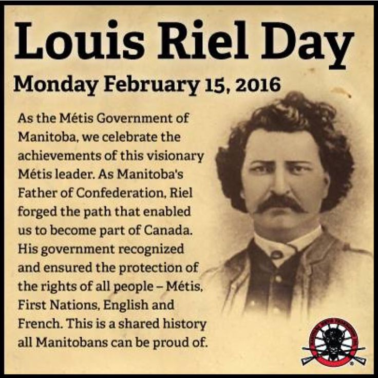 On Louis Riel Day, as the Métis Government of Manitoba, we celebrate the achievements of this visionary Métis leader. As Manitoba's Father of Confederation, Riel forged the path that enabled us to become part of Canada. His government recognized and ensured the protection of the rights of all people - Métis, First Nations, English and French. This is a shared history all Manitobans can be proud of…