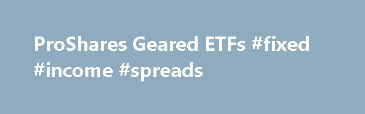 ProShares Geared ETFs #fixed #income #spreads http://liberia.nef2.com/proshares-geared-etfs-fixed-income-spreads/  # ProShares Geared ETFs ProShares is the world's largest provider of geared (leveraged and inverse) ETFs; we provide magnified (2x, 3x) or inverse (-1x, -2x, -3x) exposure to popular benchmarks for equity, fixed income, commodity and currency asset classes. Magnified exposure allows investors to: Seek to magnify gains (losses will also be magnified) Get a target level of…