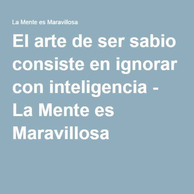 El arte de ser sabio consiste en ignorar con inteligencia - La Mente es Maravillosa