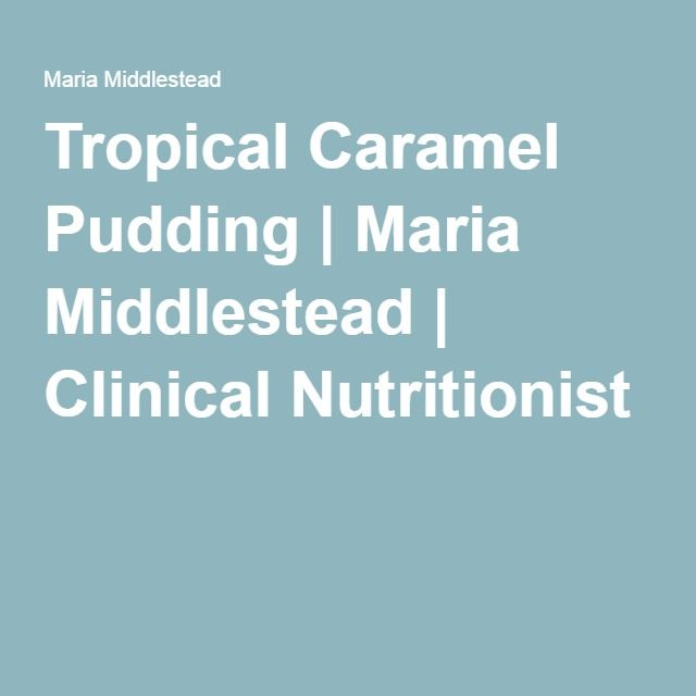 Tropical Caramel Pudding   Maria Middlestead   Clinical Nutritionist