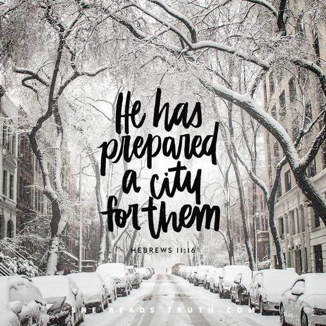 Hebrews 11:16 - But they now desire a better place—a heavenly one. Therefore God is not ashamed to be called their God, for He has prepared a city for them.