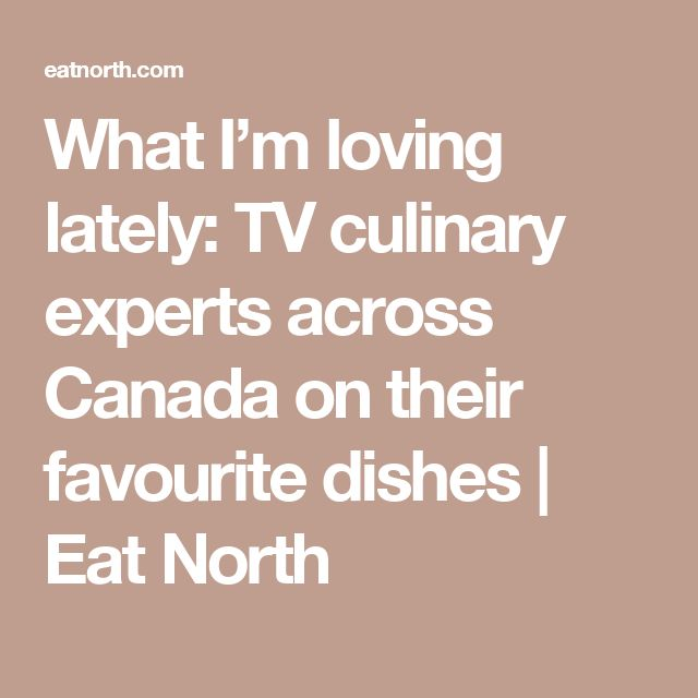 What I'm loving lately: TV culinary experts across Canada on their favourite dishes | Eat North