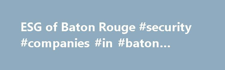 ESG of Baton Rouge #security #companies #in #baton #rouge http://donate.nef2.com/esg-of-baton-rouge-security-companies-in-baton-rouge/  # Hospitals and Clinics Chemical Plants Schools and Universities Business Offices Distribution Centers Contact Us 711 Jefferson Hwy, Suite 11 Baton Rouge, La 70806 Phone: (225) 218-4397 Fax: (225) 218-6857 Welcome to the ESG of Baton Rouge, LLC ESG of Baton Rouge is a security systems consultant dedicated to protecting your business, employees and customers…