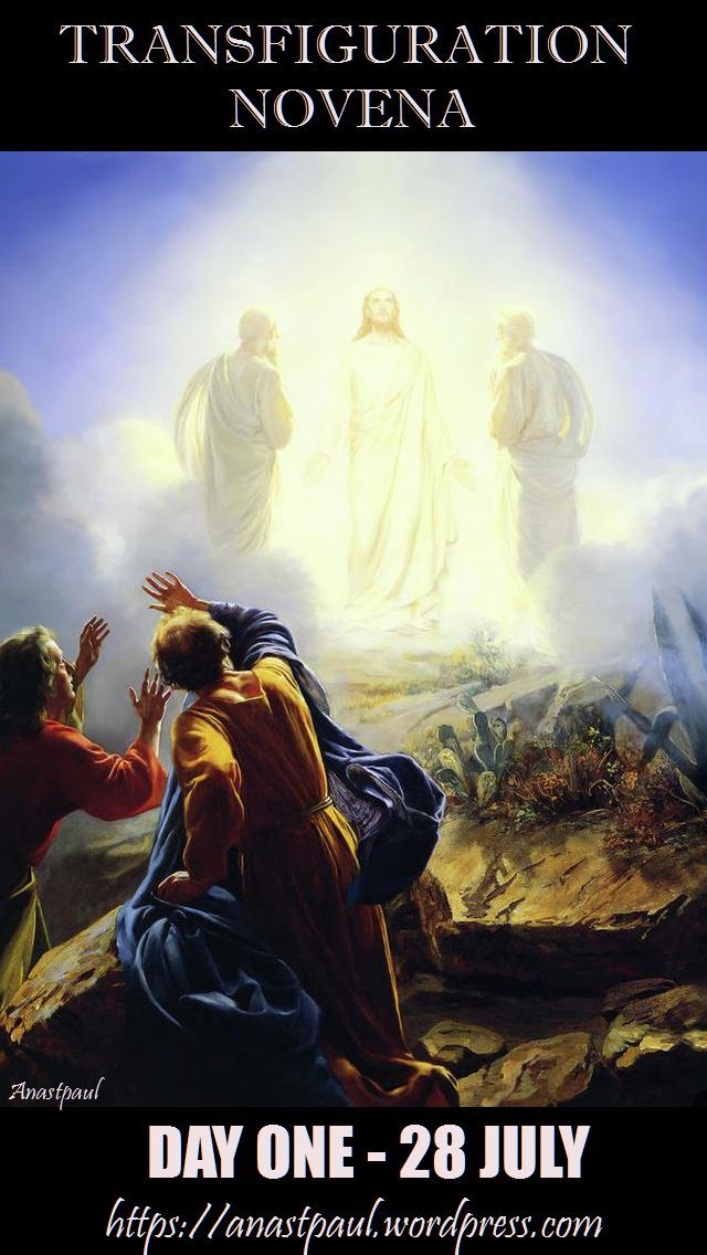 NOVENA: Transfiguration of our Lord – DAY ONE – 28 July Explanation of this Novena here....  The Revelation of Christ's Divine Glory - First Day: Today is a Joyful Day  - One day Jesus left Nazareth, His hometown and lived in Capernaum... LET US PRAY: God of life and glory, Your son was revealed in splendour before He suffered death upon the cross; grant that we, beholding His majesty, may be strengthened to follow Him and be changed into His likeness from glory to glory.... ~ AnaStpaul