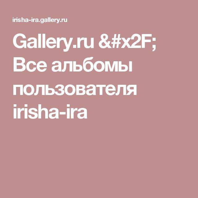 Gallery.ru / Все альбомы пользователя irisha-ira