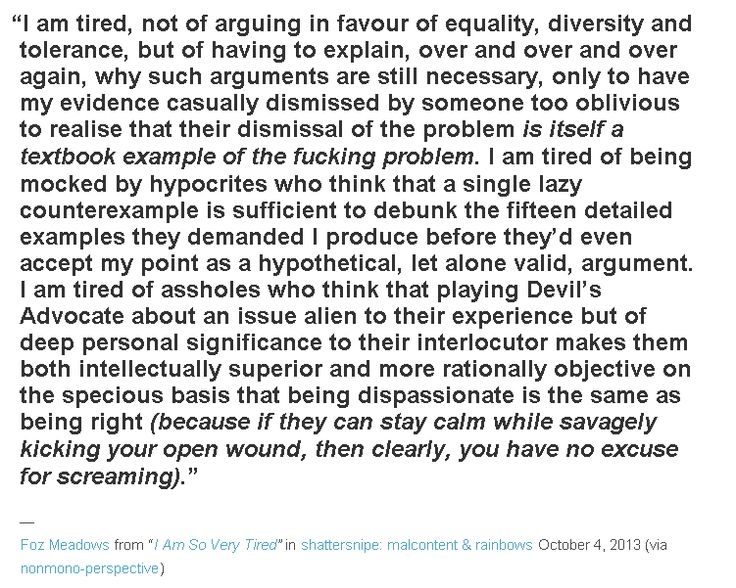 """I'm tired.. of having to explain, over + over + over again, why such arguments are still necessary, only to have my evidence casually dismissed by someone too oblivious to realize their dismissal of the problem IS ITSELF A TEXTBOOK EXAMPLE OF THE FUCKING PROBLEM."" I'm looking at you, anti-feminist trolls. Also, just the sheer stupidity of it, as if I ACTUALLY need to listen to bigoted opinions."