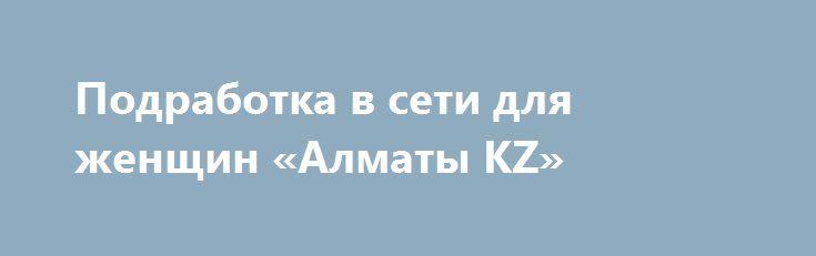 Подработка в сети для женщин «Алматы KZ» http://www.pogruzimvse.ru/doska71/?adv_id=2772  Требуется онлайн менеджер, для удалённой работы на дому. Опыт работы не требуется. Заработная плата зависит от качества и количества времени уделяемого работе. График работы свободный, и устанавливается самостоятельно.    Требования к кандидату:   - Наличие компьютера и владение ПК на уровне пользователя;    - Базовые знания работы в интернете;   - Активная жизненная позиция и целеустремленность…