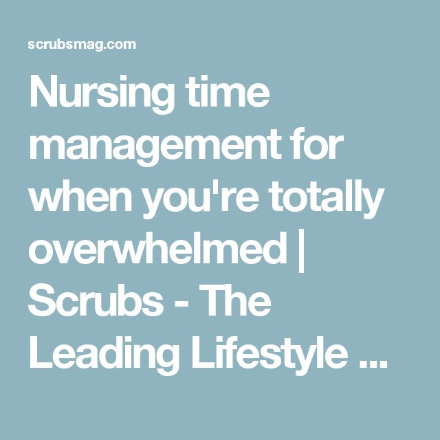 Nursing time management for when you're totally overwhelmed   Scrubs - The Leading Lifestyle Nursing Magazine Featuring Inspirational and Informational Nursing Articles