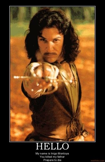 "The Princess Bride - Indigo Montoya---  ""Hello, my name is Indigo Montoya. You killed my father; prepare to die."""
