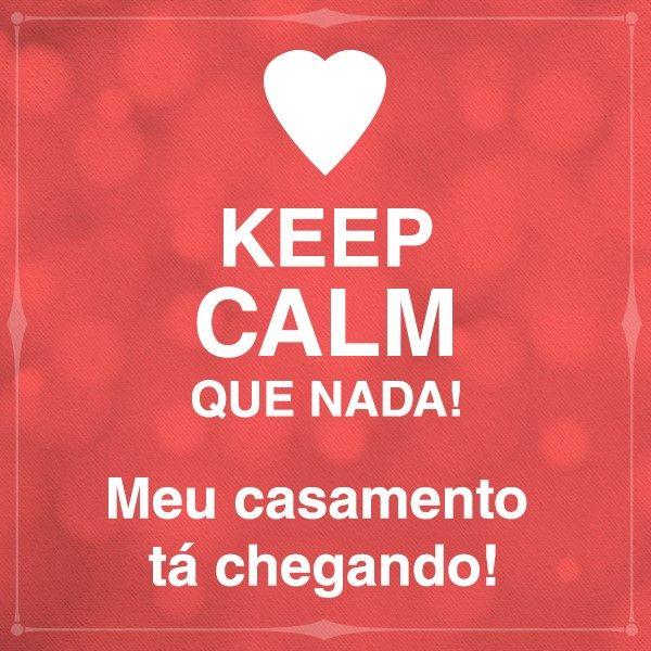 Keep calm! Meu casamento tá chegando! :)