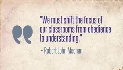 """We must shift the focus of our classrooms from obedience to understanding."" Robert John Meehan"