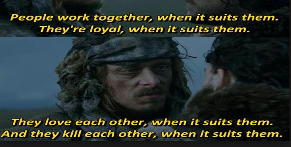 People work together, when it suits them. They're loyal, when it suits them. They love each other, when it suits them. And they kill each other, when it suits them.