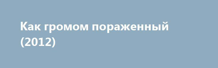 Как громом пораженный (2012) https://hdfilms.online/11275-kak-gromom-porazhennyy-2012.html