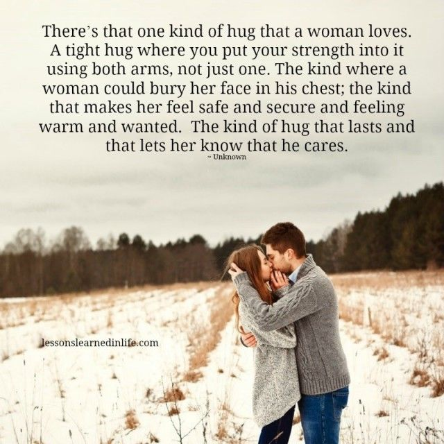 There's that one kind of hug that a woman loves. A tight hug where you put your strength into it using both arms, not just one. The kind where a woman could bury her face in his chest; the kind tha